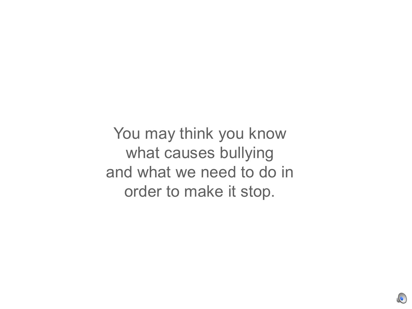 You may think you know what causes bullying and what we need to do in order to make it stop.