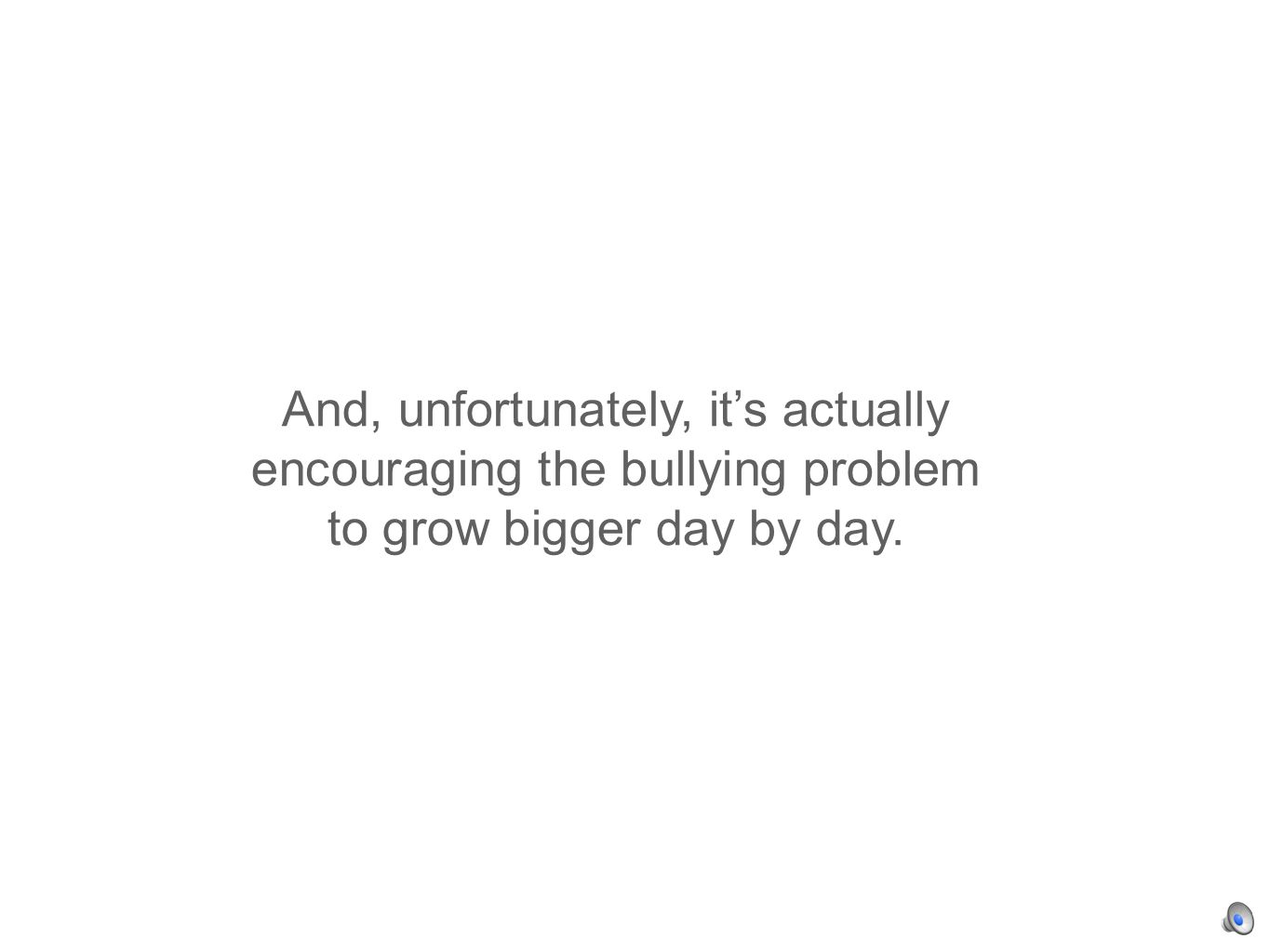 And, unfortunately, its actually encouraging the bullying problem to grow bigger day by day.