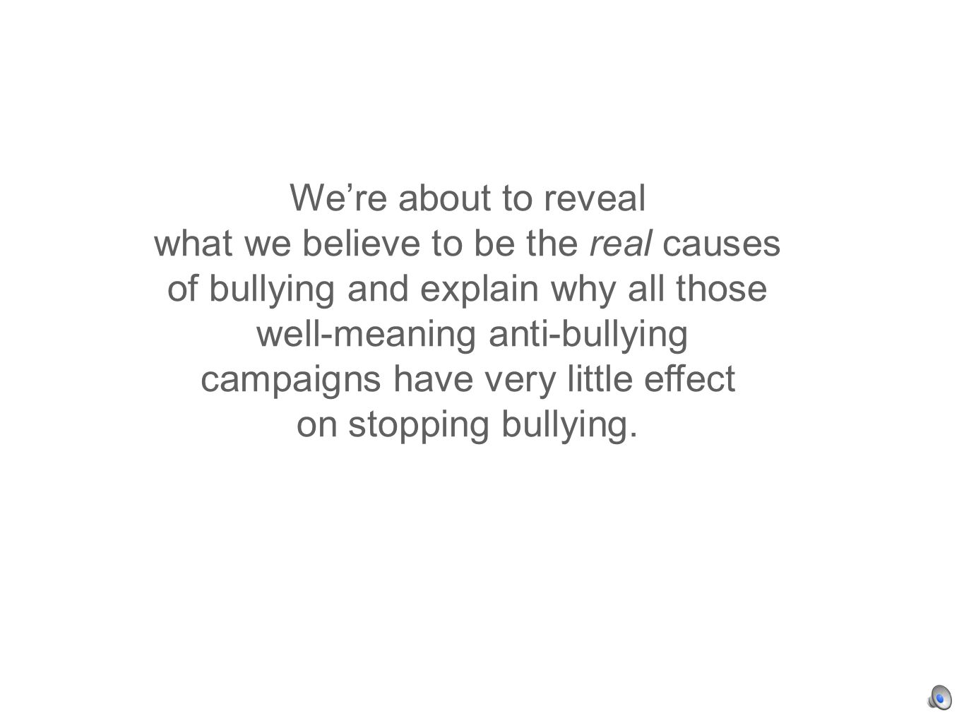 Were about to reveal what we believe to be the real causes of bullying and explain why all those well-meaning anti-bullying campaigns have very little effect on stopping bullying.