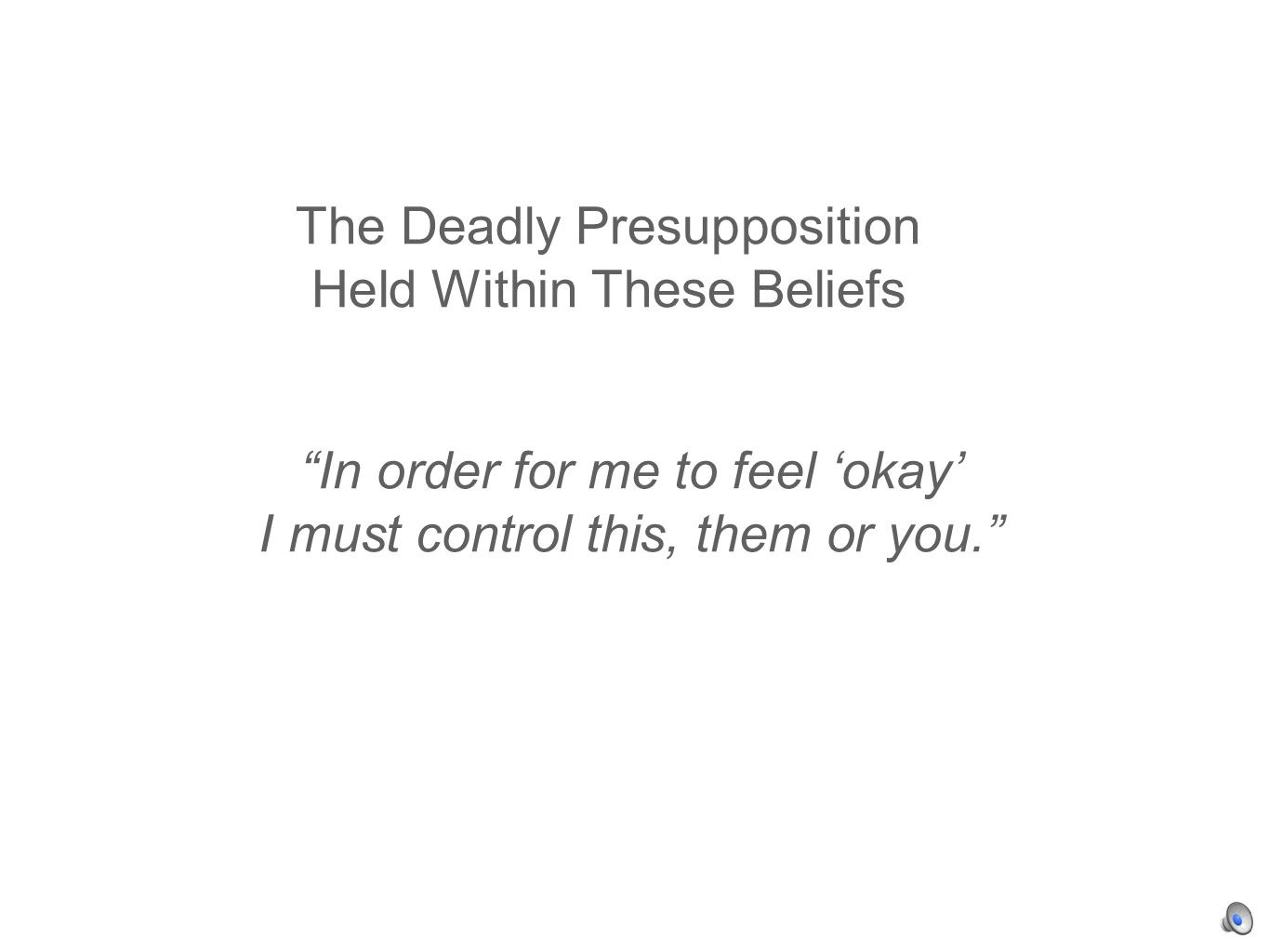 The Deadly Presupposition Held Within These Beliefs In order for me to feel okay I must control this, them or you.