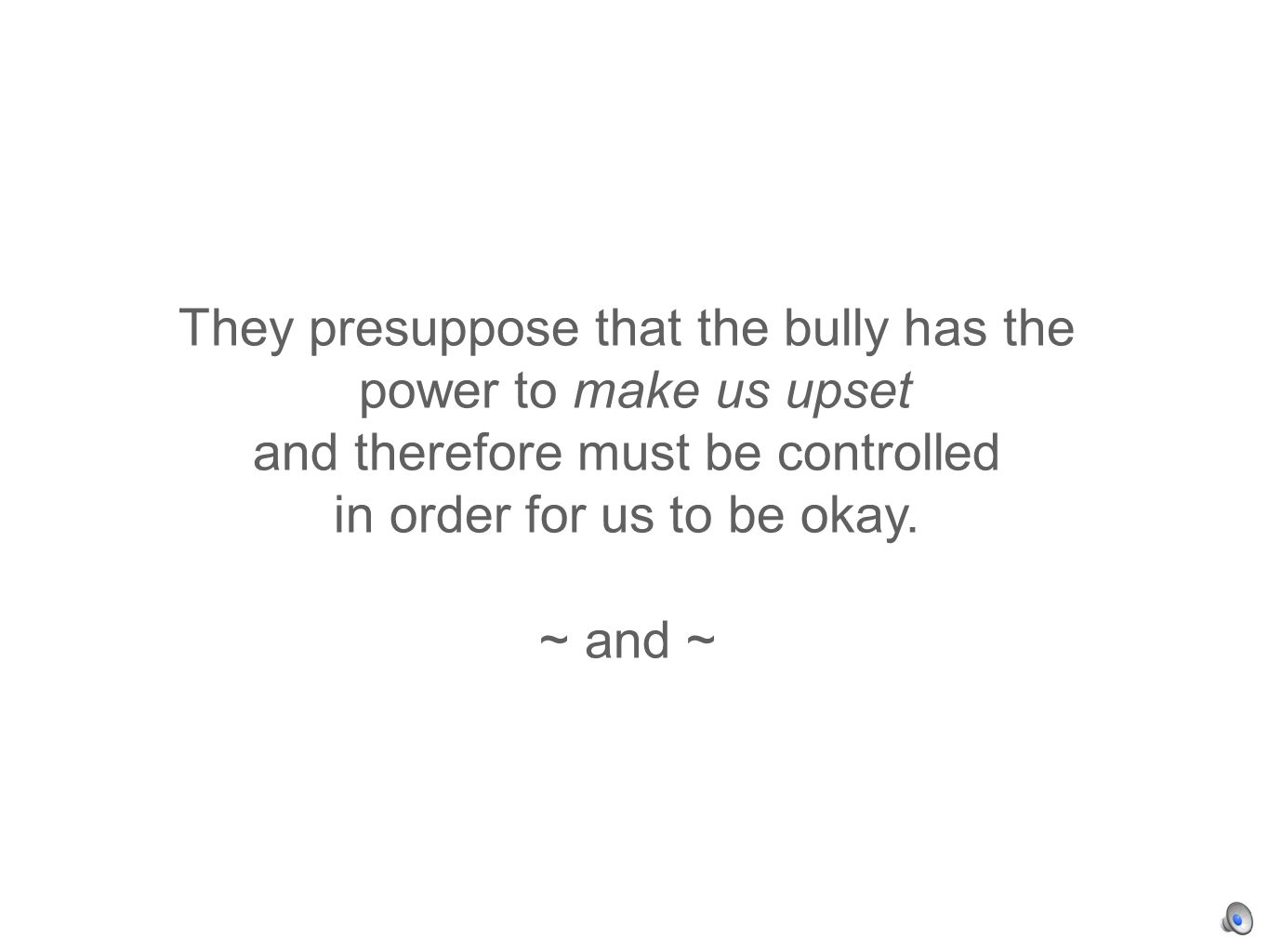 They presuppose that the bully has the power to make us upset and therefore must be controlled in order for us to be okay.