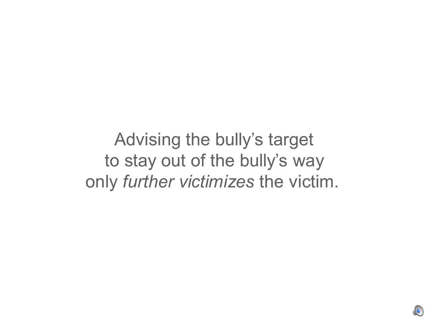 Advising the bullys target to stay out of the bullys way only further victimizes the victim.