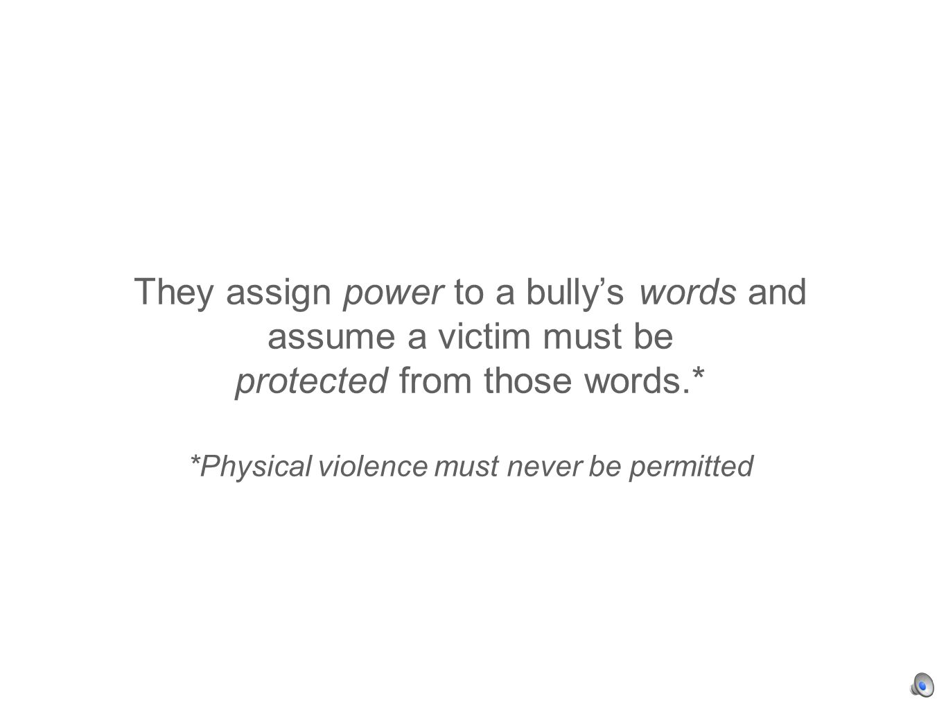 They assign power to a bullys words and assume a victim must be protected from those words.* *Physical violence must never be permitted