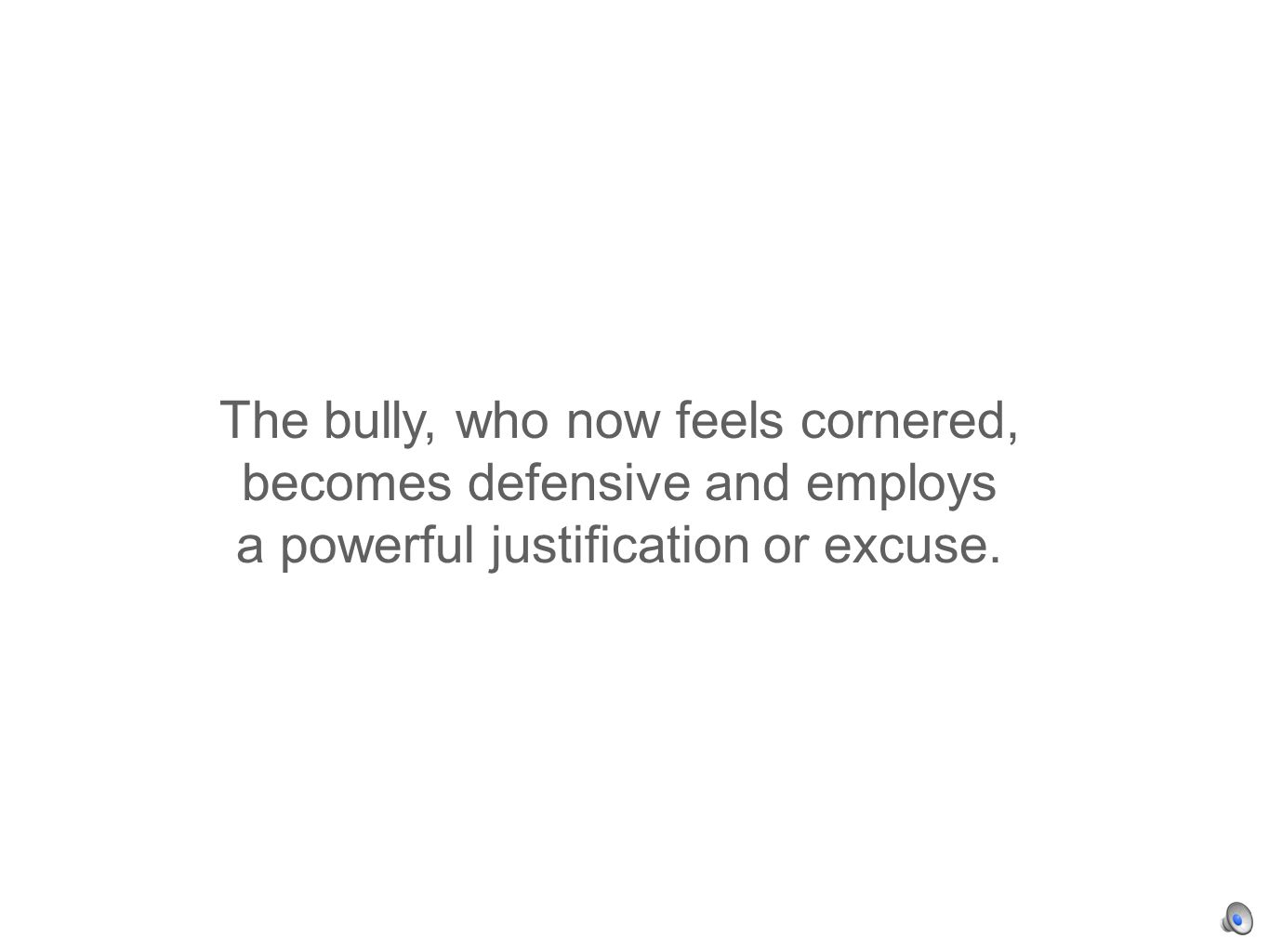 The bully, who now feels cornered, becomes defensive and employs a powerful justification or excuse.