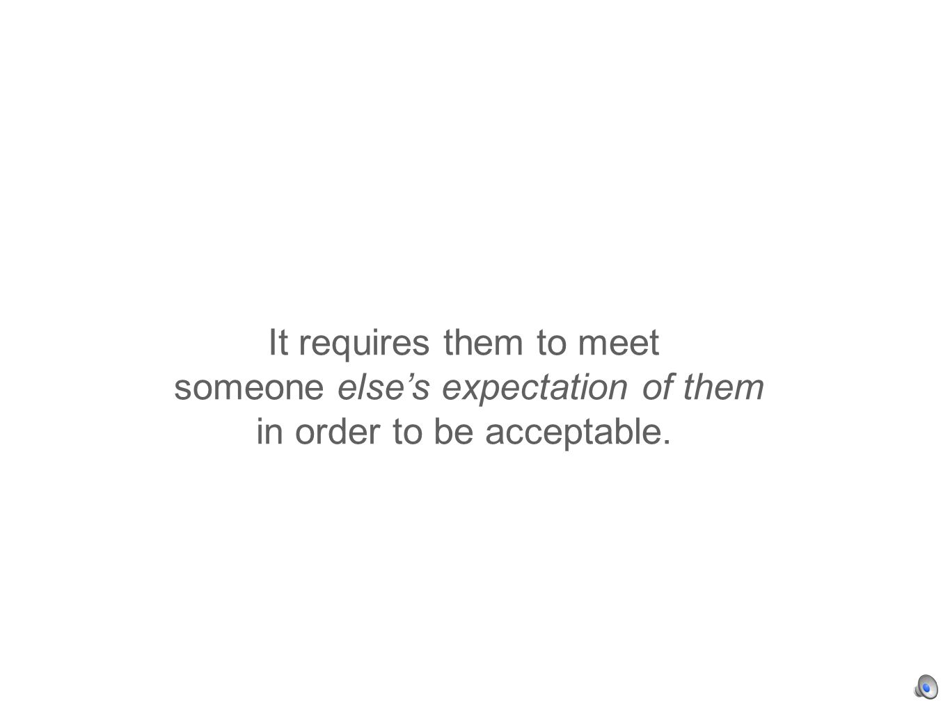 It requires them to meet someone elses expectation of them in order to be acceptable.