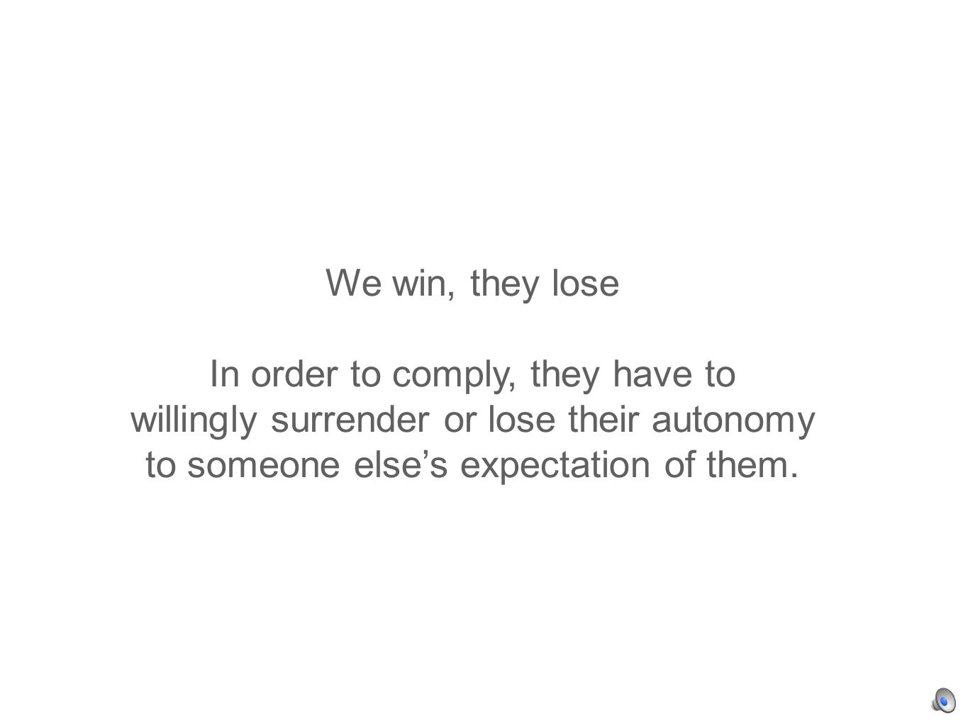 We win, they lose In order to comply, they have to willingly surrender or lose their autonomy to someone elses expectation of them.
