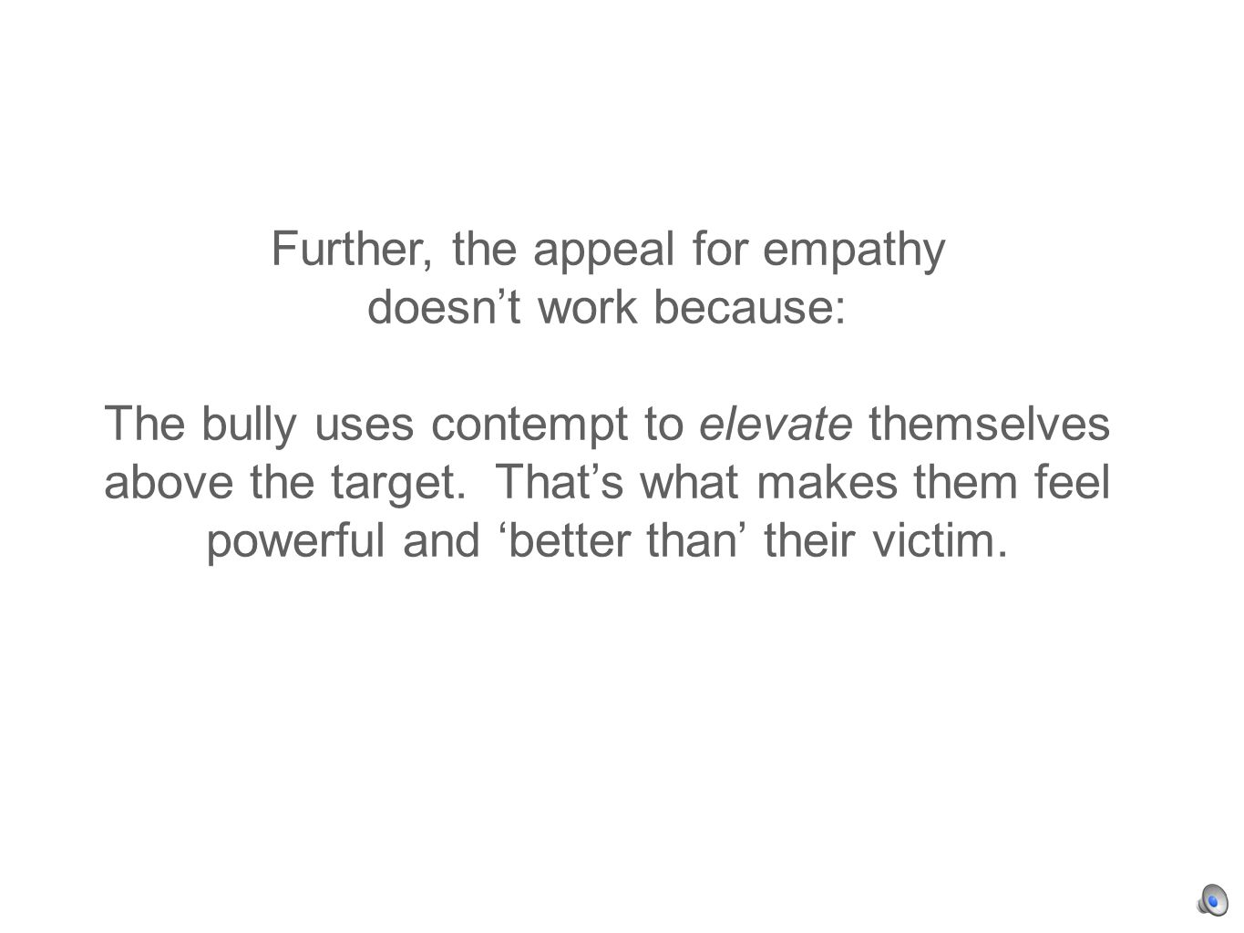 Further, the appeal for empathy doesnt work because: The bully uses contempt to elevate themselves above the target.