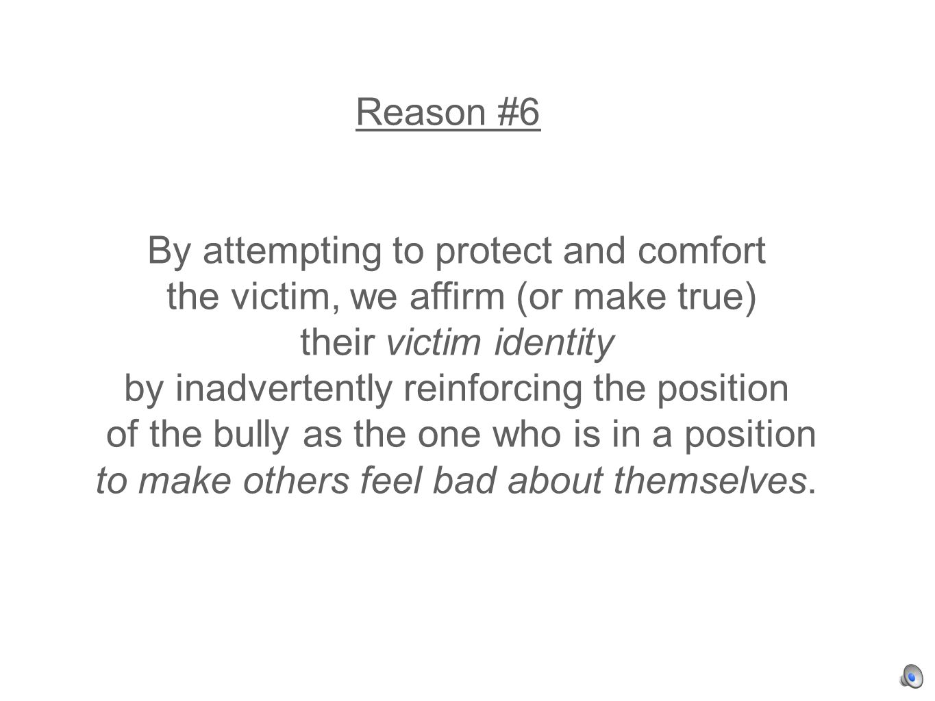 Reason #6 By attempting to protect and comfort the victim, we affirm (or make true) their victim identity by inadvertently reinforcing the position of the bully as the one who is in a position to make others feel bad about themselves.