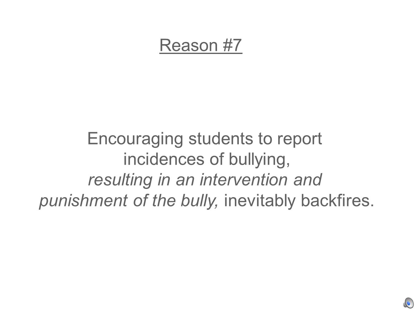 Reason #7 Encouraging students to report incidences of bullying, resulting in an intervention and punishment of the bully, inevitably backfires.