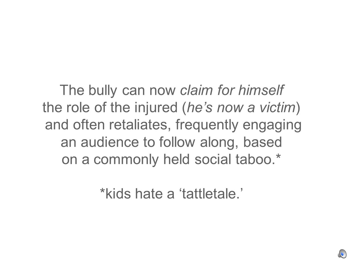 The bully can now claim for himself the role of the injured (hes now a victim) and often retaliates, frequently engaging an audience to follow along, based on a commonly held social taboo.* *kids hate a tattletale.