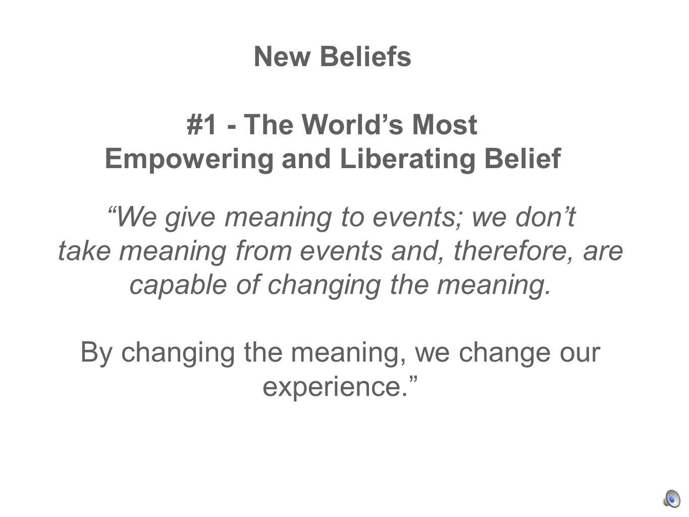We give meaning to events; we dont take meaning from events and, therefore, are capable of changing the meaning.