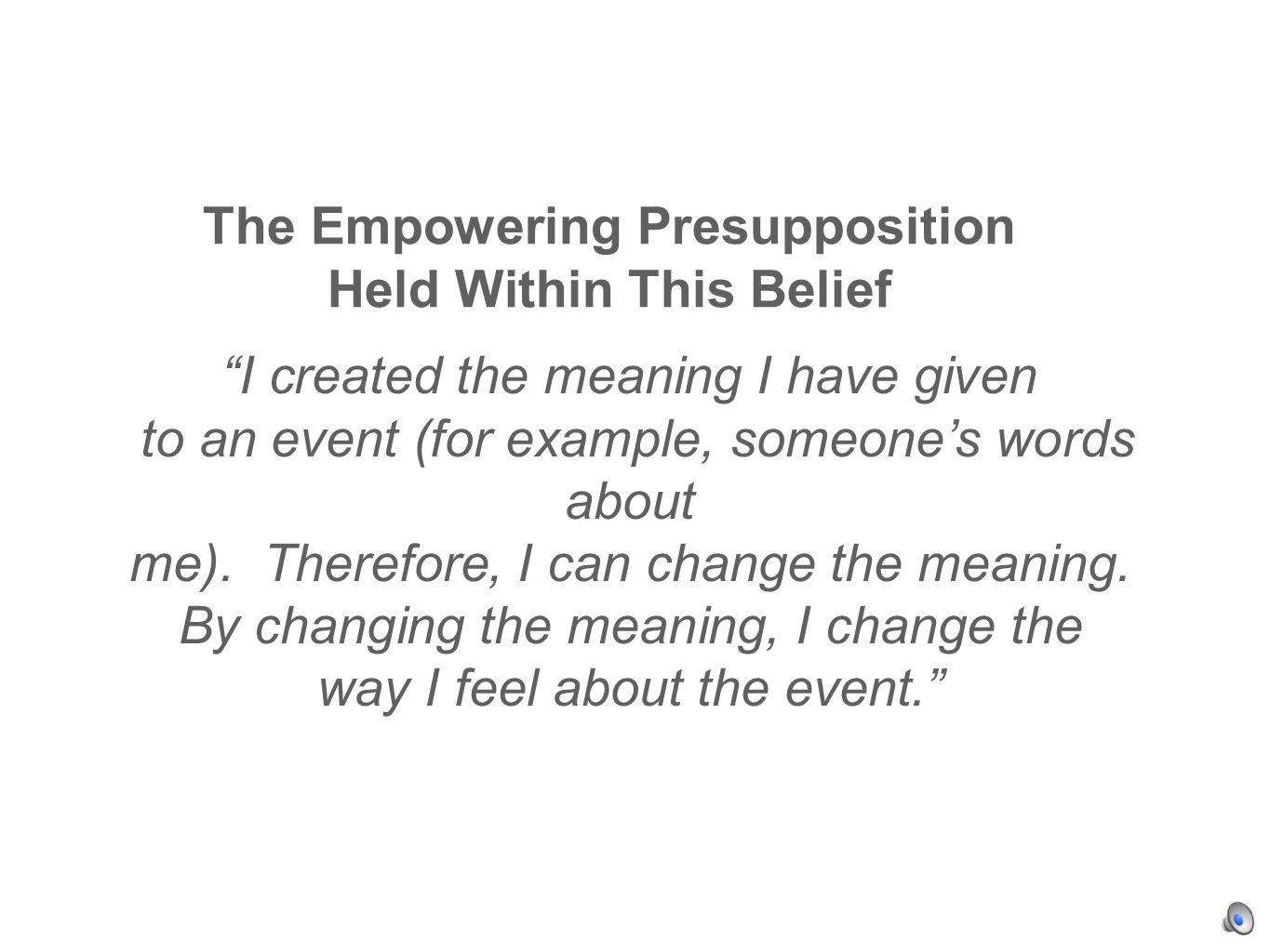 The Empowering Presupposition Held Within This Belief I created the meaning I have given to an event (for example, someones words about me).