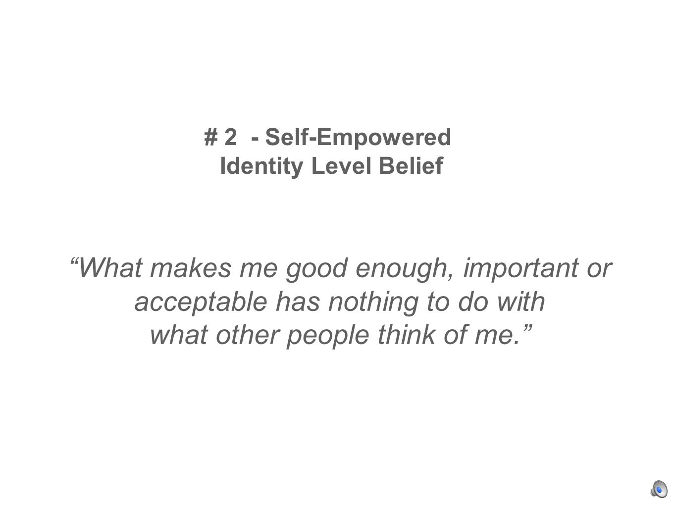 # 2 - Self-Empowered Identity Level Belief What makes me good enough, important or acceptable has nothing to do with what other people think of me.