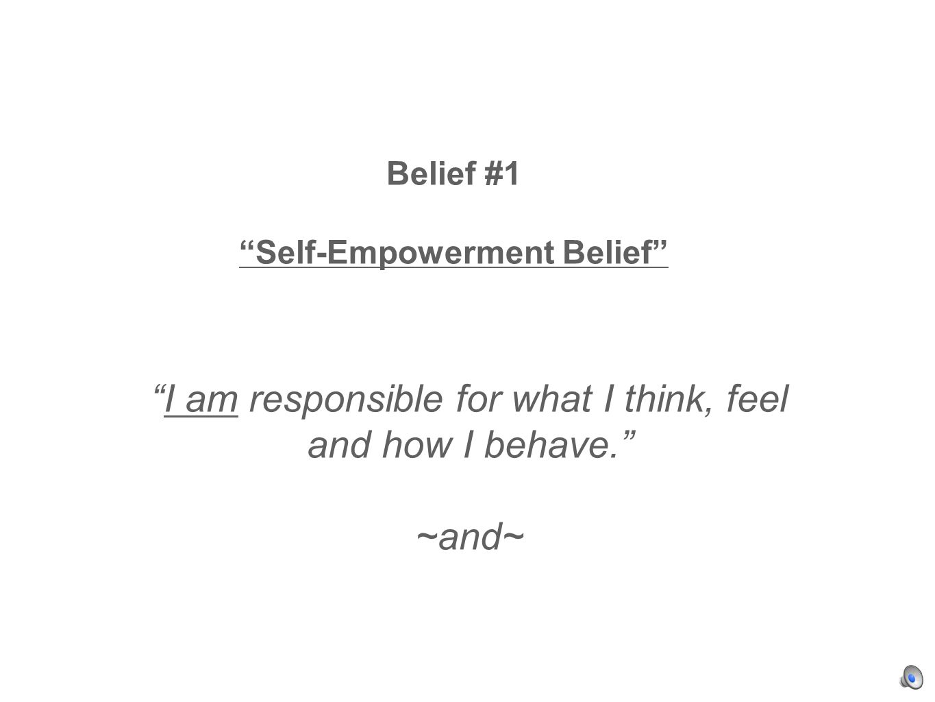 Belief #1 Self-Empowerment Belief I am responsible for what I think, feel and how I behave. ~and~
