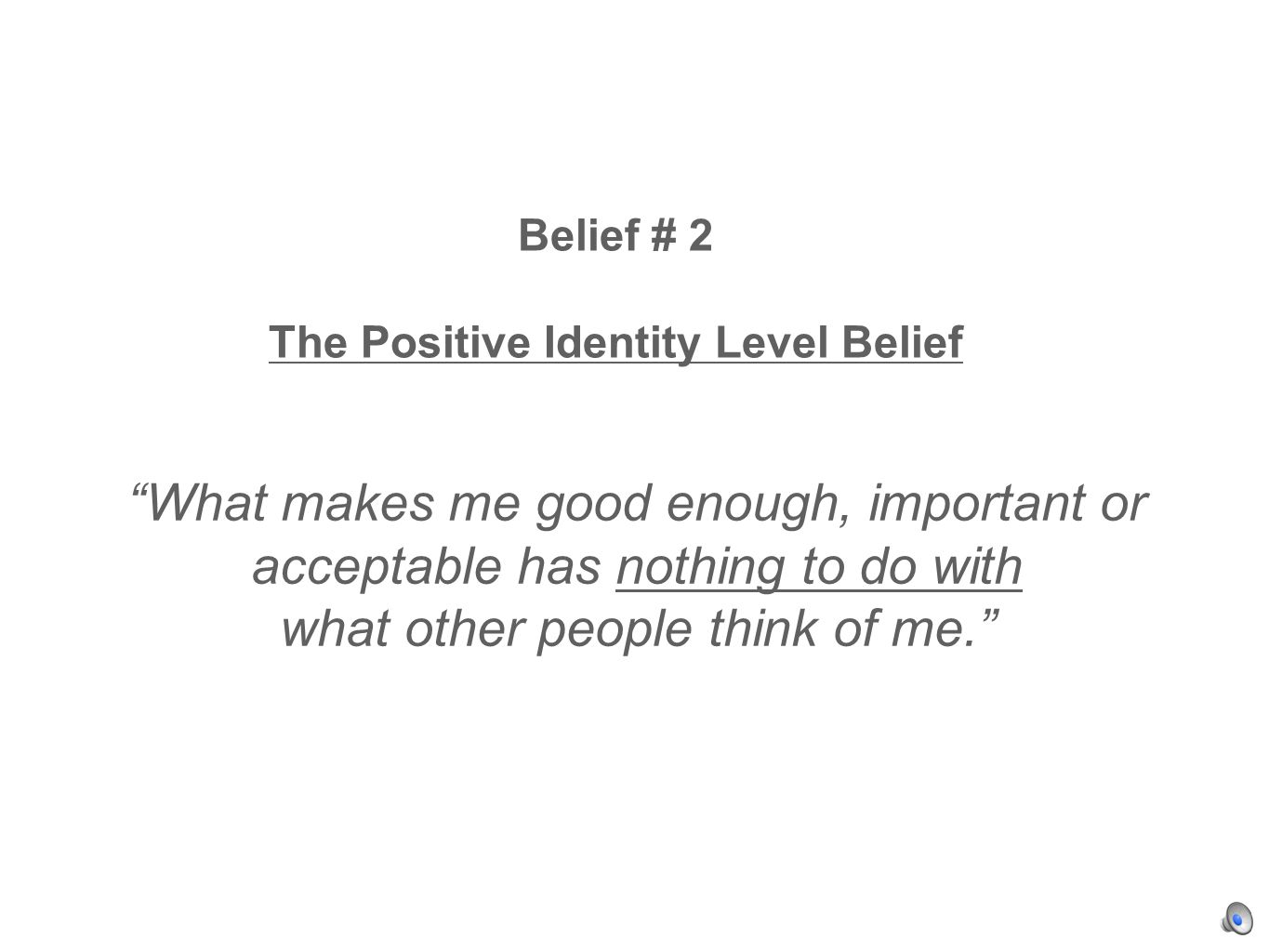 Belief # 2 The Positive Identity Level Belief What makes me good enough, important or acceptable has nothing to do with what other people think of me.