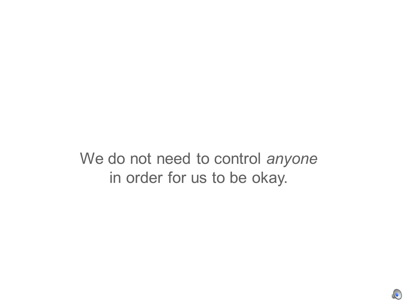 We do not need to control anyone in order for us to be okay.