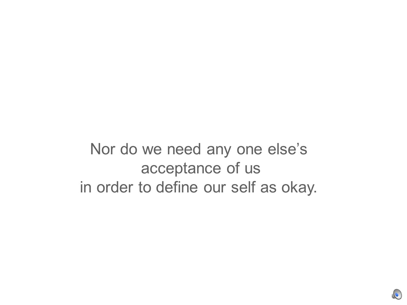 Nor do we need any one elses acceptance of us in order to define our self as okay.