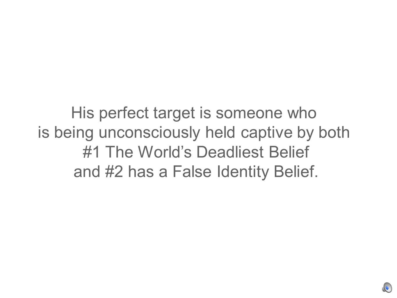 His perfect target is someone who is being unconsciously held captive by both #1 The Worlds Deadliest Belief and #2 has a False Identity Belief.