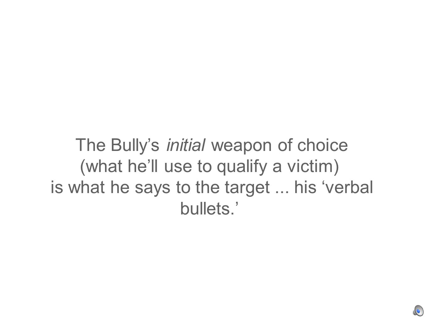 The Bullys initial weapon of choice (what hell use to qualify a victim) is what he says to the target...