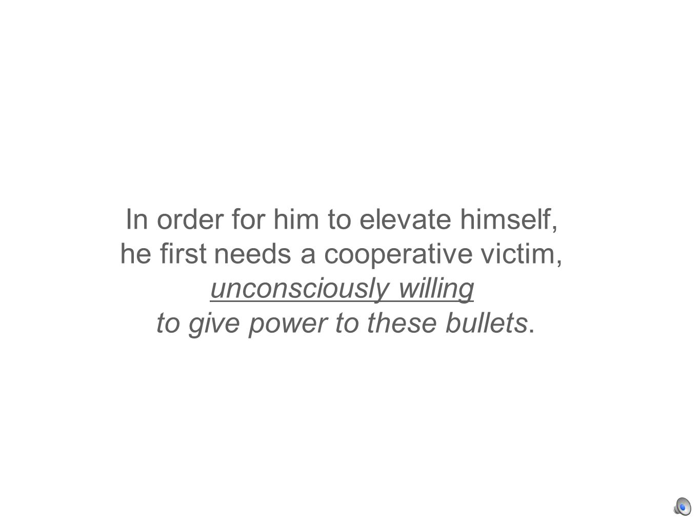 In order for him to elevate himself, he first needs a cooperative victim, unconsciously willing to give power to these bullets.