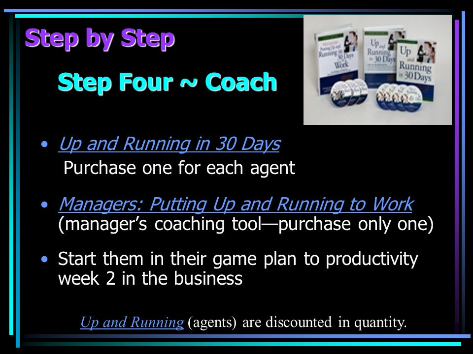 Step by Step Step Four ~ Coach Up and Running in 30 Days Purchase one for each agent Managers: Putting Up and Running to Work (managers coaching toolpurchase only one) Start them in their game plan to productivity week 2 in the business Up and Running (agents) are discounted in quantity.