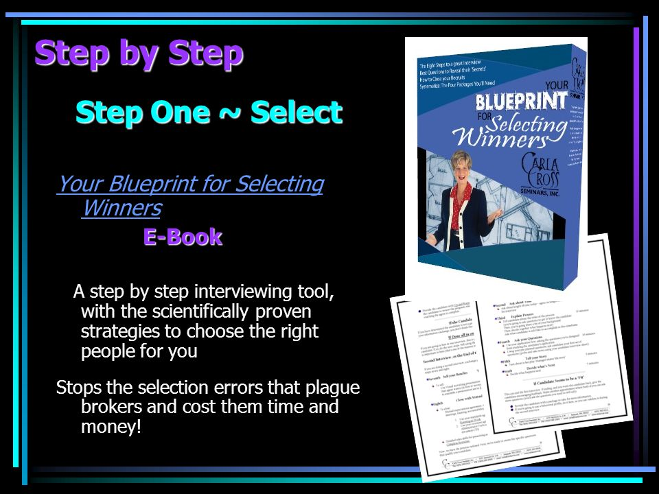 Step by Step Step One ~ Select Your Blueprint for Selecting Winners E-Book A step by step interviewing tool, with the scientifically proven strategies to choose the right people for you Stops the selection errors that plague brokers and cost them time and money!