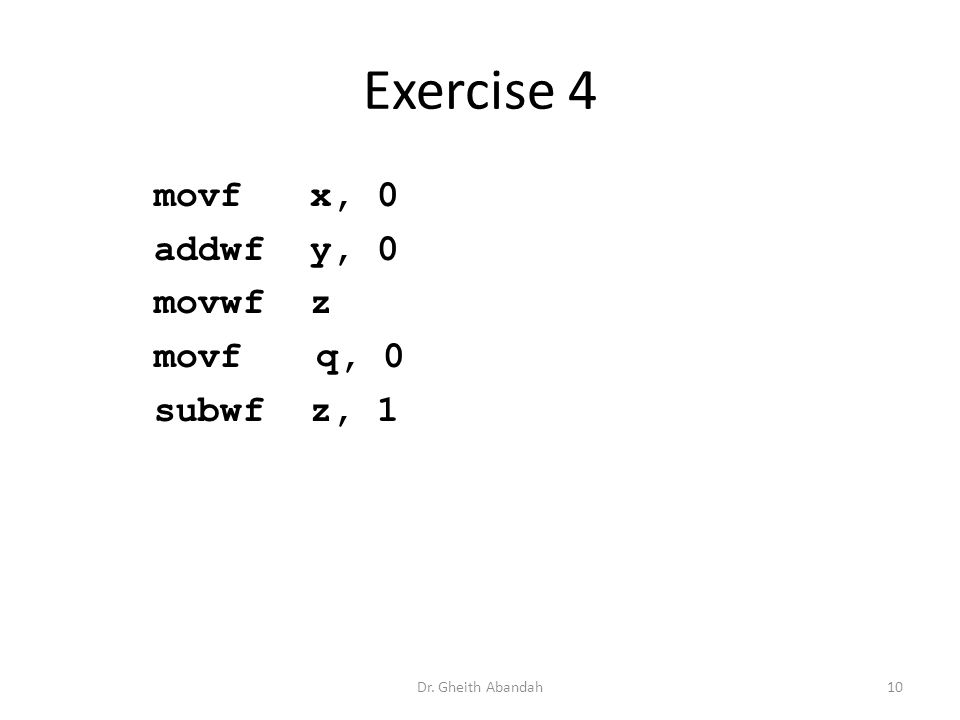 Exercise 4 movf x, 0 addwf y, 0 movwf z movf q, 0 subwf z, 1 Dr. Gheith Abandah10