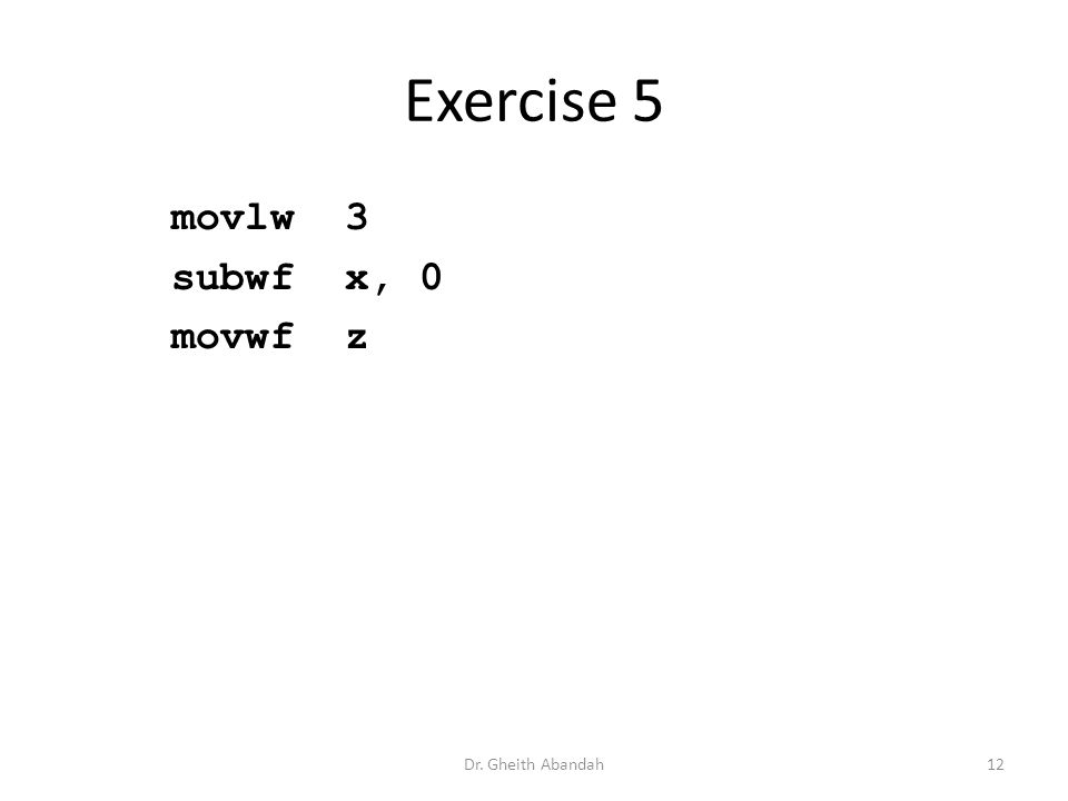 Exercise 5 movlw 3 subwf x, 0 movwf z Dr. Gheith Abandah12