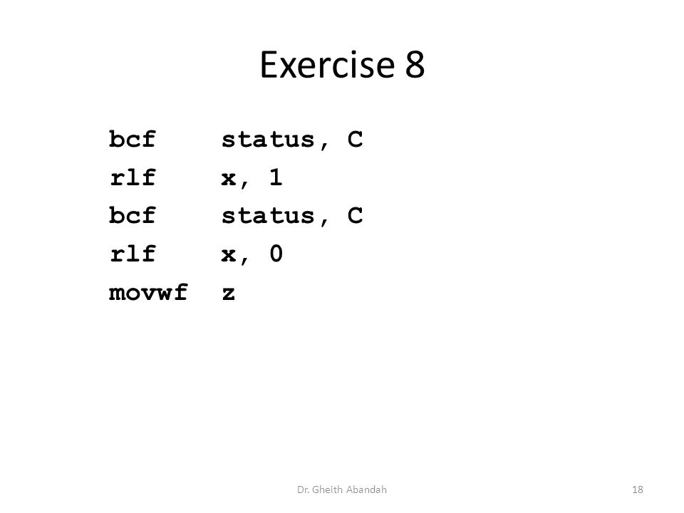 Exercise 8 bcf status, C rlf x, 1 bcf status, C rlf x, 0 movwf z Dr. Gheith Abandah18