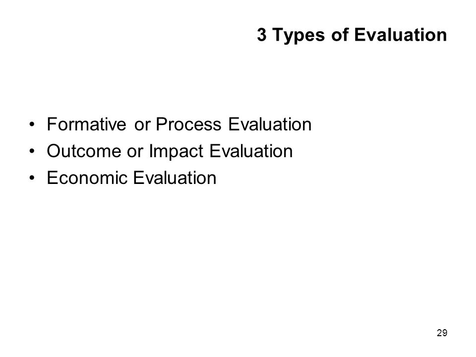 29 3 Types of Evaluation Formative or Process Evaluation Outcome or Impact Evaluation Economic Evaluation