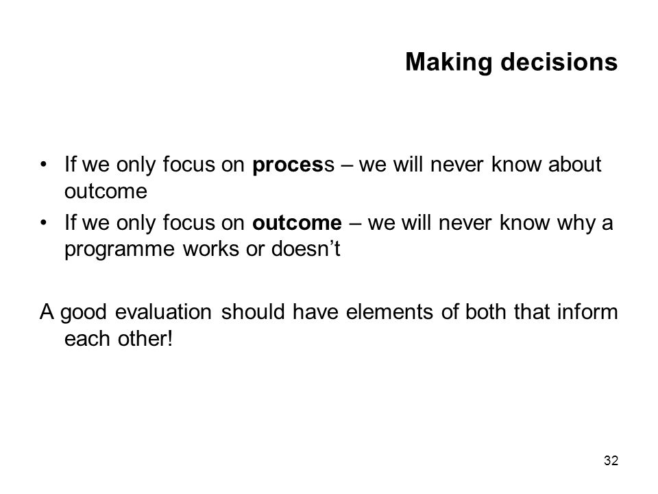 32 Making decisions If we only focus on process – we will never know about outcome If we only focus on outcome – we will never know why a programme works or doesnt A good evaluation should have elements of both that inform each other!