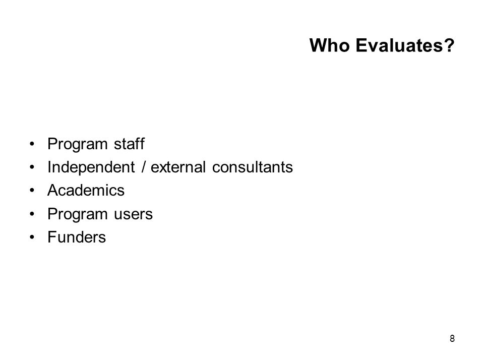 8 Who Evaluates Program staff Independent / external consultants Academics Program users Funders