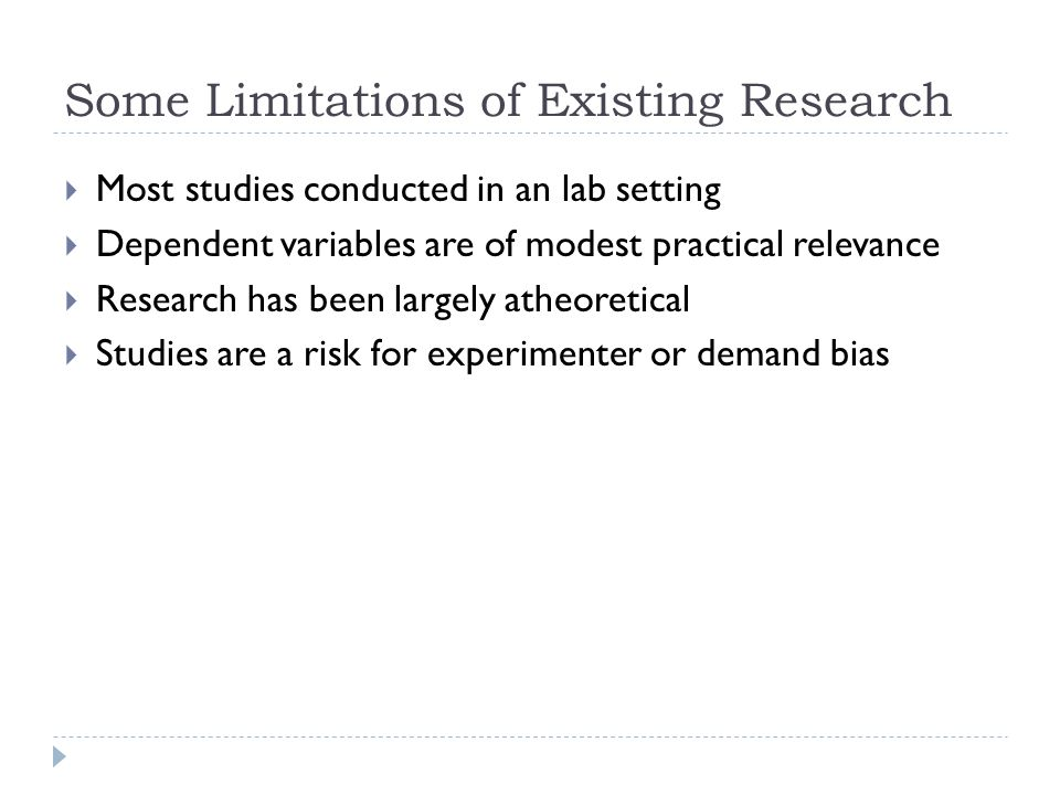 Some Limitations of Existing Research Most studies conducted in an lab setting Dependent variables are of modest practical relevance Research has been largely atheoretical Studies are a risk for experimenter or demand bias