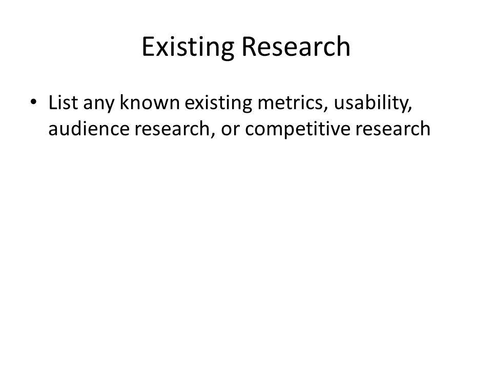 Existing Research List any known existing metrics, usability, audience research, or competitive research