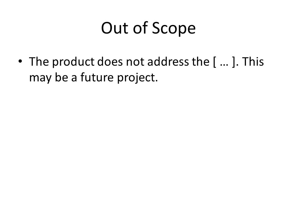 Out of Scope The product does not address the [ … ]. This may be a future project.