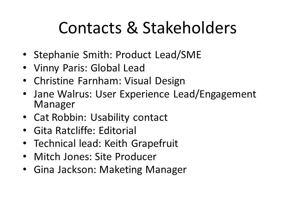 Contacts & Stakeholders Stephanie Smith: Product Lead/SME Vinny Paris: Global Lead Christine Farnham: Visual Design Jane Walrus: User Experience Lead/Engagement Manager Cat Robbin: Usability contact Gita Ratcliffe: Editorial Technical lead: Keith Grapefruit Mitch Jones: Site Producer Gina Jackson: Maketing Manager
