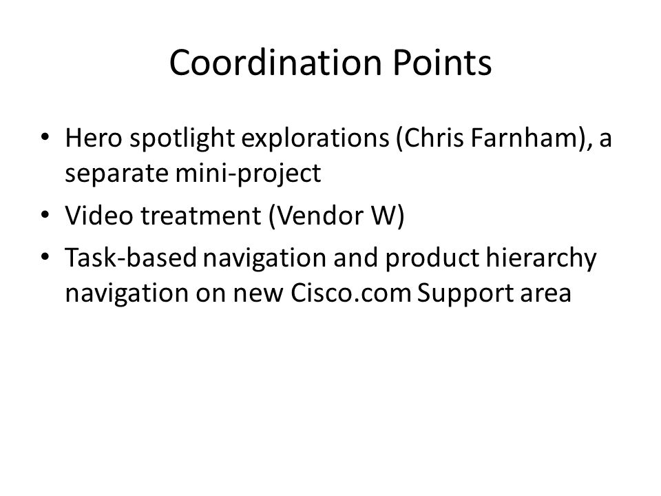 Coordination Points Hero spotlight explorations (Chris Farnham), a separate mini-project Video treatment (Vendor W) Task-based navigation and product hierarchy navigation on new Cisco.com Support area