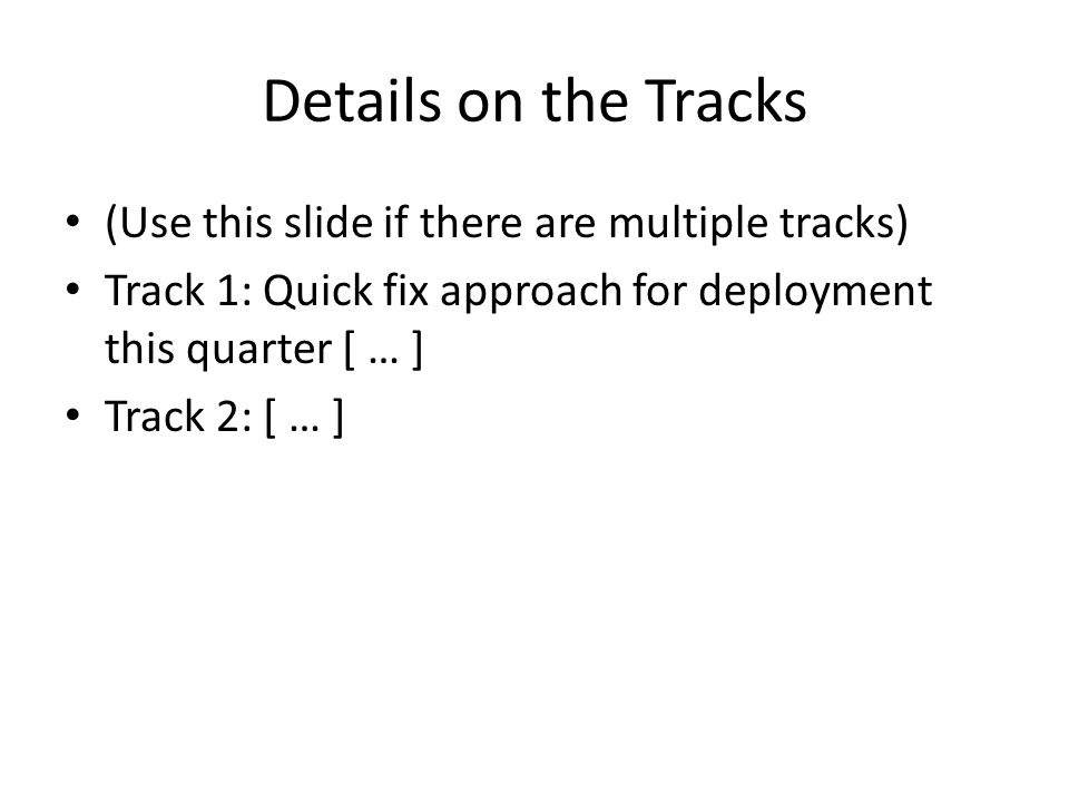 Details on the Tracks (Use this slide if there are multiple tracks) Track 1: Quick fix approach for deployment this quarter [ … ] Track 2: [ … ]