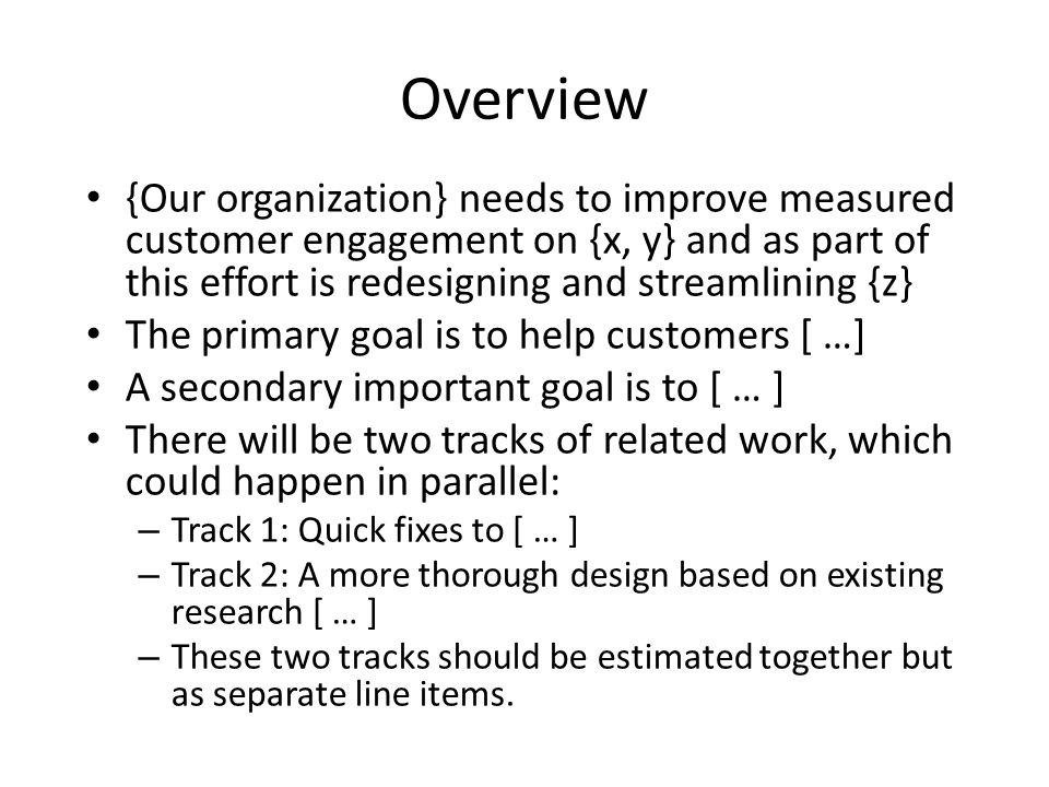 Overview {Our organization} needs to improve measured customer engagement on {x, y} and as part of this effort is redesigning and streamlining {z} The primary goal is to help customers [ …] A secondary important goal is to [ … ] There will be two tracks of related work, which could happen in parallel: – Track 1: Quick fixes to [ … ] – Track 2: A more thorough design based on existing research [ … ] – These two tracks should be estimated together but as separate line items.