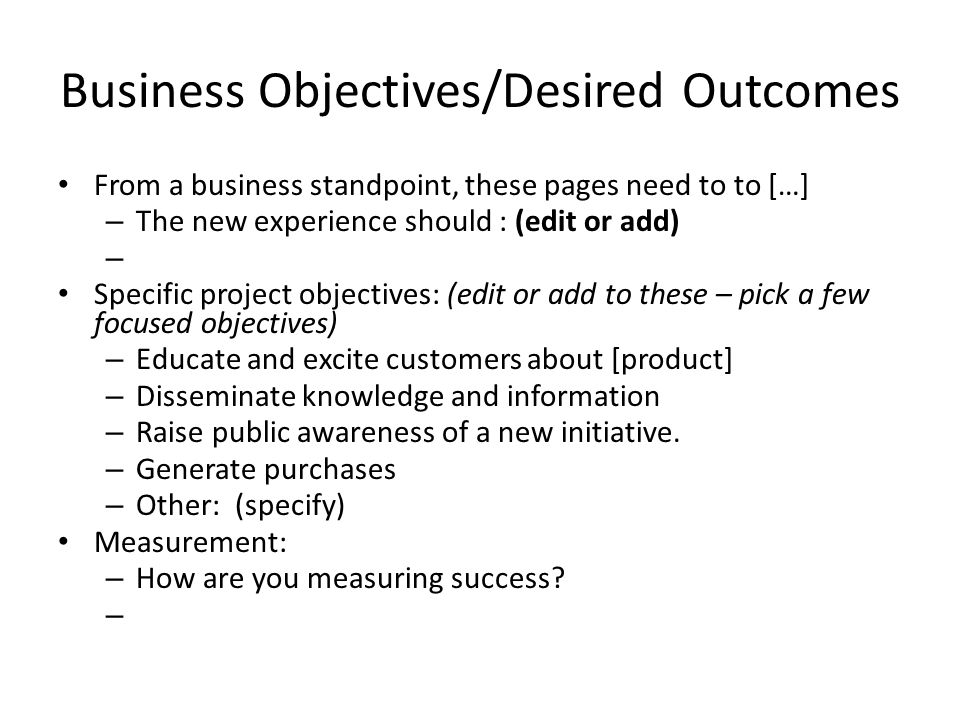 Business Objectives/Desired Outcomes From a business standpoint, these pages need to to […] – The new experience should : (edit or add) – Specific project objectives: (edit or add to these – pick a few focused objectives) – Educate and excite customers about [product] – Disseminate knowledge and information – Raise public awareness of a new initiative.