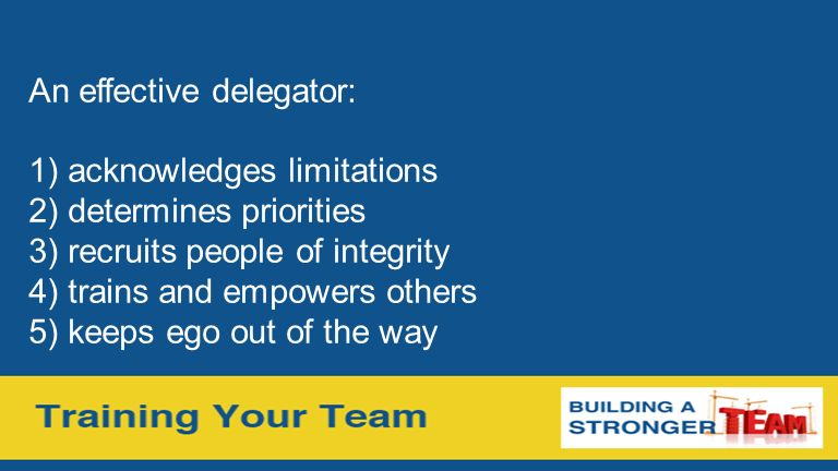 An effective delegator: 1) acknowledges limitations 2) determines priorities 3) recruits people of integrity 4) trains and empowers others 5) keeps ego out of the way