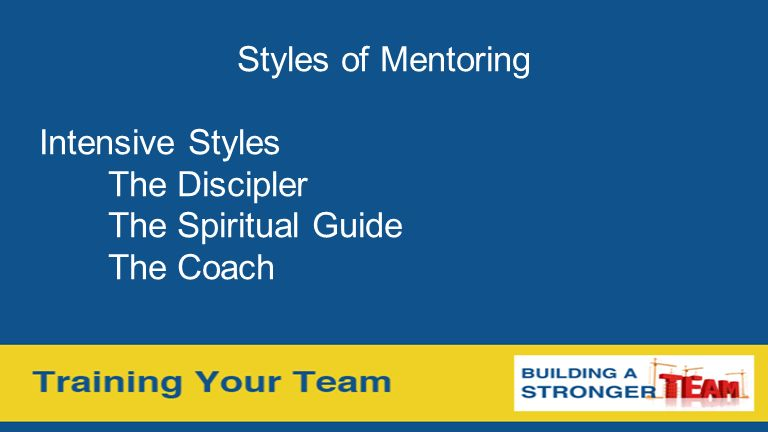 Styles of Mentoring Intensive Styles The Discipler The Spiritual Guide The Coach