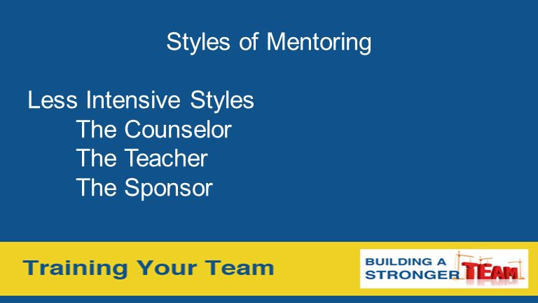 Styles of Mentoring Less Intensive Styles The Counselor The Teacher The Sponsor