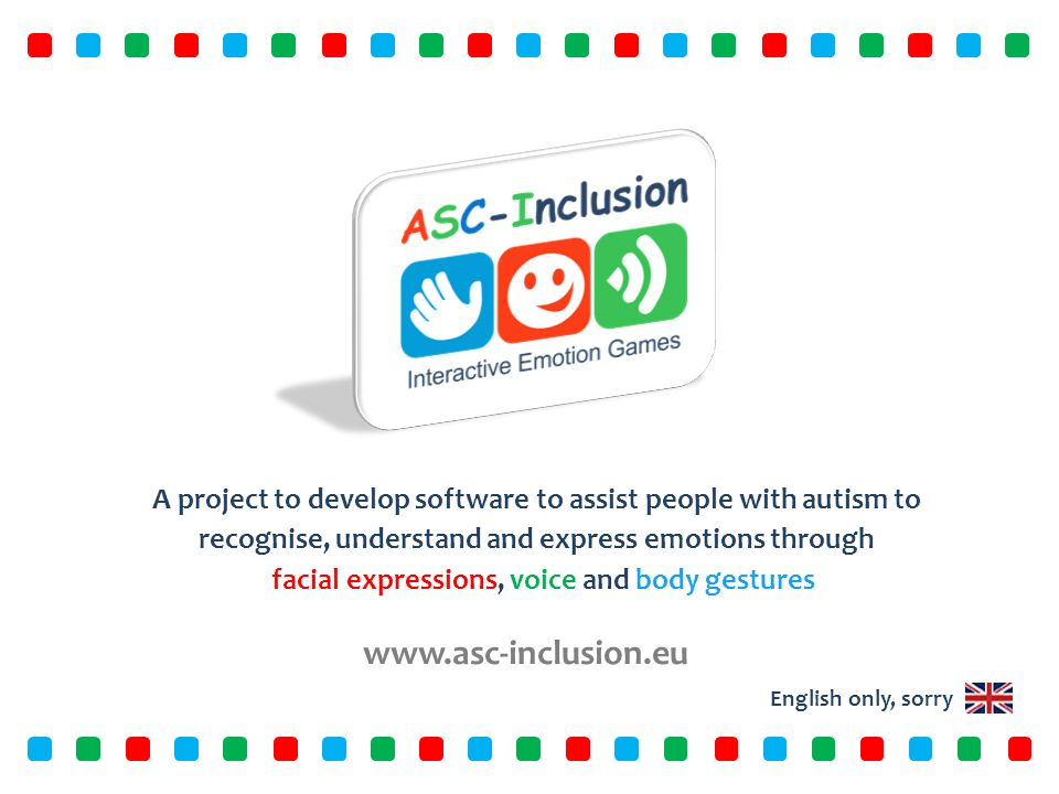 www.asc-inclusion.eu A project to develop software to assist people with autism to recognise, understand and express emotions through facial expressions, voice and body gestures English only, sorry