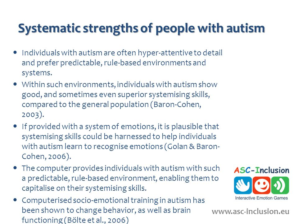 Systematic strengths of people with autism Individuals with autism are often hyper-attentive to detail and prefer predictable, rule-based environments and systems.