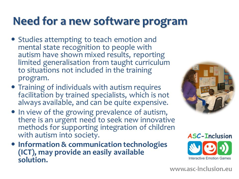 Need for a new software program Studies attempting to teach emotion and mental state recognition to people with autism have shown mixed results, reporting limited generalisation from taught curriculum to situations not included in the training program.