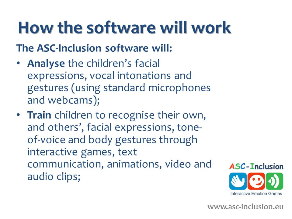 How the software will work The ASC-Inclusion software will: Analyse the childrens facial expressions, vocal intonations and gestures (using standard microphones and webcams); Train children to recognise their own, and others, facial expressions, tone- of-voice and body gestures through interactive games, text communication, animations, video and audio clips; www.ascinclusion.eu www.asc-inclusion.eu