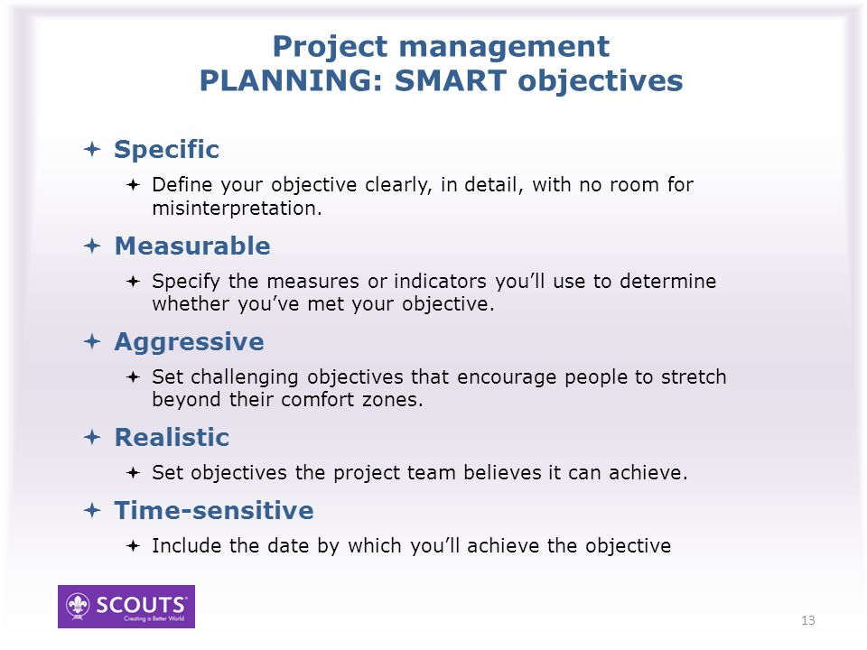 Project management PLANNING: SMART objectives Specific Define your objective clearly, in detail, with no room for misinterpretation.
