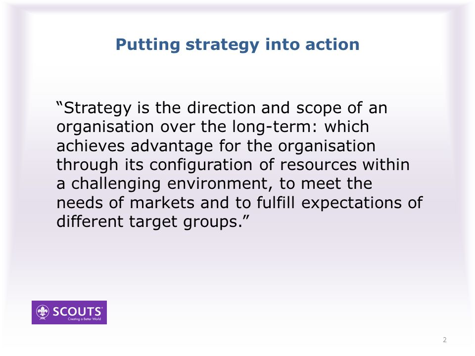 Putting strategy into action Strategy is the direction and scope of an organisation over the long-term: which achieves advantage for the organisation through its configuration of resources within a challenging environment, to meet the needs of markets and to fulfill expectations of different target groups.