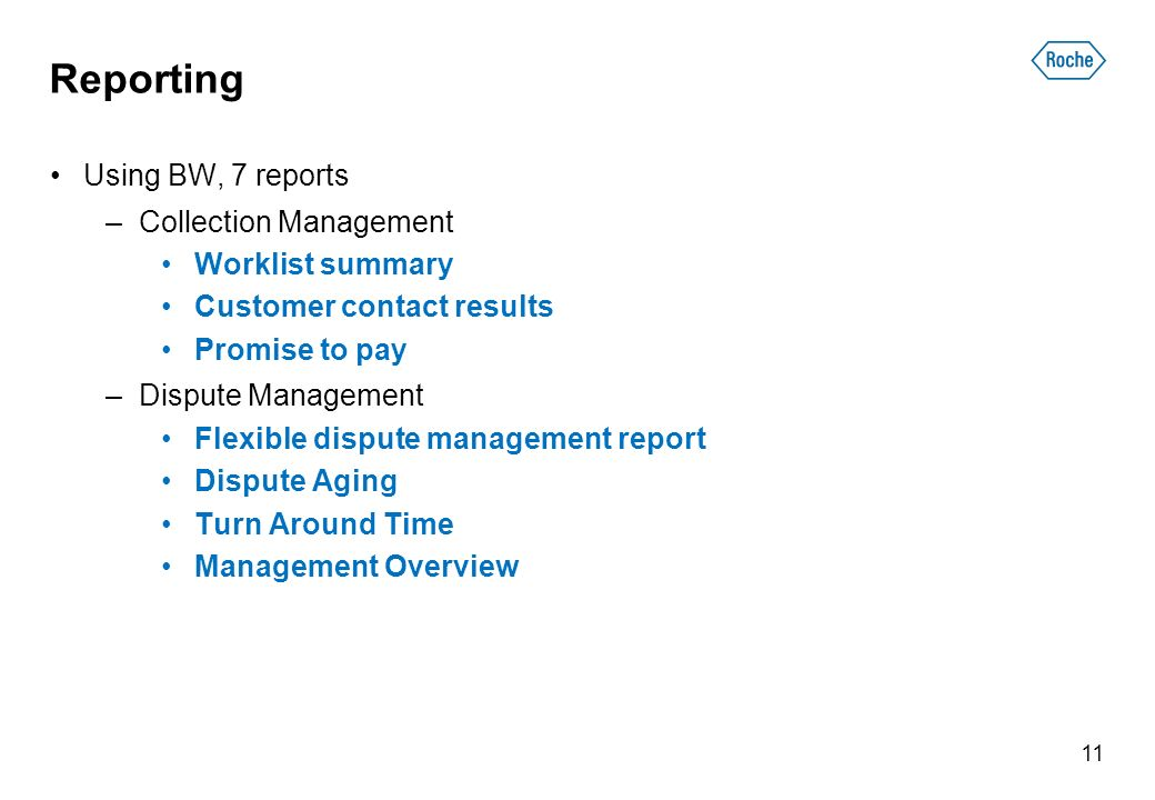 Reporting Using BW, 7 reports –Collection Management Worklist summary Customer contact results Promise to pay –Dispute Management Flexible dispute management report Dispute Aging Turn Around Time Management Overview 11